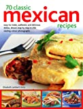 70 Classic Mexican Recipes: Easy-to-make, authentic and delicious dishes, shown step-by-step in 250 sizzling color photographs
