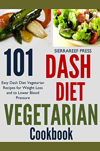 DASH DIET VEGETARIAN COOKBOOK: 101 Dash Diet Vegetarian Recipes for Weight Loss and to Lower Blood Pressure by SierraReef Press
