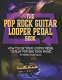 The Pop Rock Guitar Looper Pedal Book: How to Use Your Guitar Looper