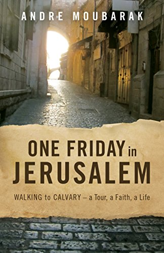 One Friday in Jerusalem: WALKING TO CALVARY-a Tour, a Faith, a Life