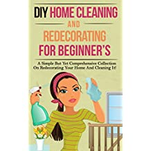 DIY Home Cleaning And Redecorating For Beginner's: A Simple But Yet Comprehensive Collection On Redecorating Your Home And Cleaning It!