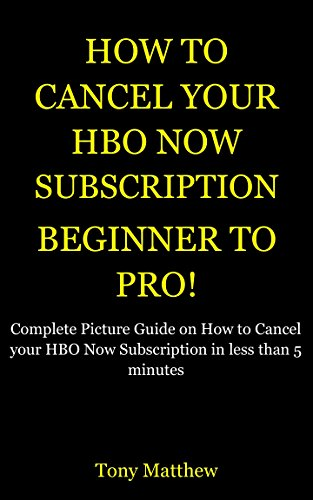 How to Cancel Hbo Now Subscription:Beginner to Pro: Complete Picture Guide on How to Cancel your Hbo Now Subscription in less than 5 minutes