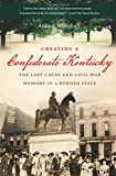 Creating a Confederate Kentucky: The Lost Cause and Civil War Memory in a Border State (Civil War America)