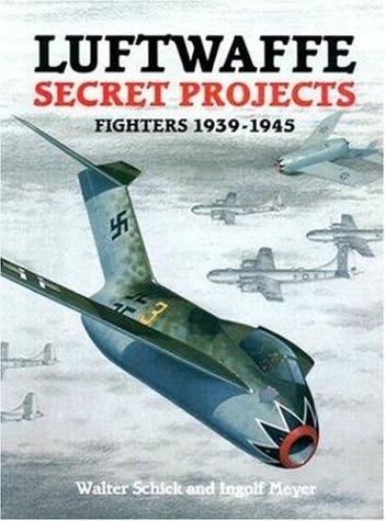 Luftwaffe Secret Projects: Fighters, 1939-1945