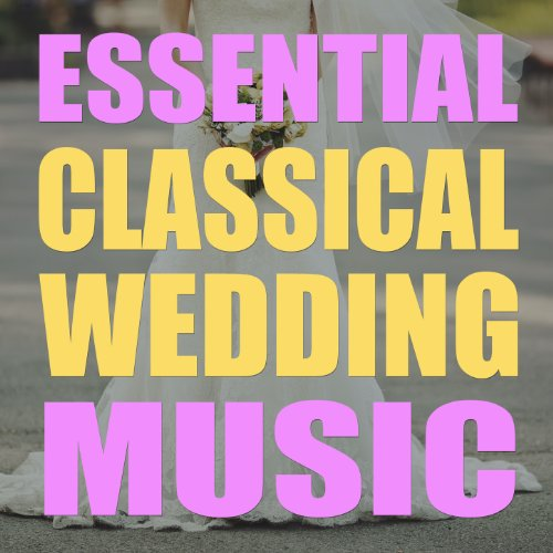 Essential Classical Wedding Music: The Very Best Songs for Walking Down the Aisle, the Ceremony & Church with the Wedding March, Canon in D, Bridal March, Mozart, Vivaldi & More! (Best Wedding Instrumental Music)