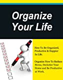 Organize Your Life, How To Be Organized, Productive & Happier In Life,Declutter Your Home and Be Productive at Work. (How to plan your life, Get Organized Book 1)