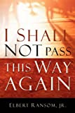 I Shall Not Pass This Way Again, Elbert Ransom, 1594675252