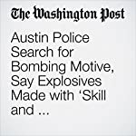 Austin Police Search for Bombing Motive, Say Explosives Made with 'Skill and Sophistication'   Mark Berman,Matt Zapotosky