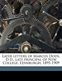 Later Letters of Marcus Dods, D D , Late Principal of New College, Edinburgh, 1895-1909, Marcus Dods, 1178266338