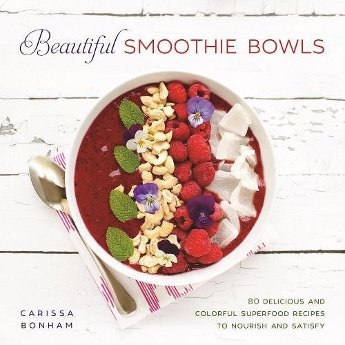 Smashing Smoothie Bowls: 80 Delicious and Colorful Superfood Recipes to Nourish and Satisfy