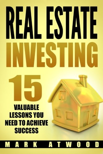 Real Estate Investing: 15 Valuable Lessons Needed To Achieve Success by CreateSpace Independent Publishing Platform