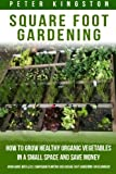 Square Foot Gardening: How to grow healthy organic vegetables in a small space and save money (Grow more with less: companion planting and square foot gardening for beginners)