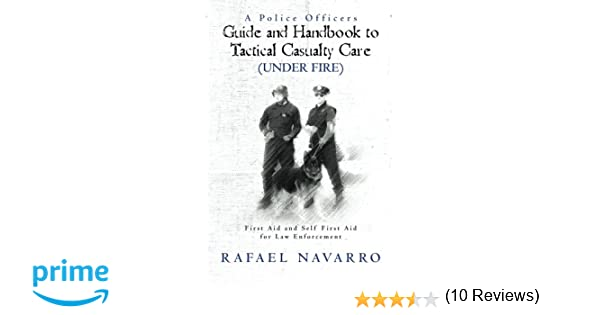 A police officers guide and handbook to tactical casualty care a police officers guide and handbook to tactical casualty care under fire first aid and self first aid for law enforcement rafael navarro fandeluxe