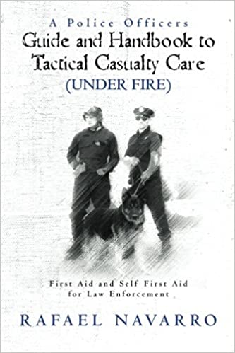 A police officers guide and handbook to tactical casualty care a police officers guide and handbook to tactical casualty care under fire first aid and self first aid for law enforcement rafael navarro fandeluxe Image collections