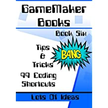 GameMaker Books 6 - Tips & Tricks: A Collection Of 99 GML Scripts and Coding For GameMaker: Studio