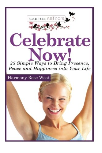 Celebrate Now!: 35 Simple Ways to Bring Presence, Peace and Happiness into Your Life (Soul-Full Self-Care) (Volume 4) pdf
