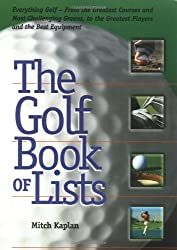 The Golf Book of Lists: Everything Golf-From the Greatest Courses and Most Challenging Greens, to the Greatest Players and the Best Equipment
