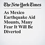 As Mexico Earthquake Aid Mounts, Many Fear It Will Be Diverted | Paulina Villegas,Elisabeth Malkin