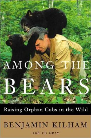Among the Bears: Raising Orphaned Cubs in the Wild Hardcover – March 6, 2002 Benjamin Kilham Ed Gray Henry Holt and Co. 0805069194
