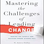 Mastering the Challenges of Leading Change: Inspire the People and Succeed Where Others Fail | H. James Dallas