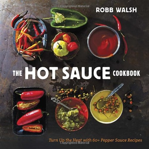 The Hot Sauce Cookbook: Turn Up the Heat with 60+ Pepper Sauce Recipes by Robb Walsh