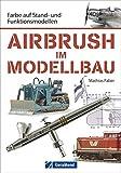Airbrush Modellbau: Farbe auf Stand- und Funktionsmodellen. Das Standardwerk für Modellbauer und Modelleisenbahner. Zahlreiche Übungen und Schritt-für-Schritt-Anleitungen rund um Modell und Farbe
