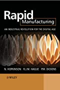 Rapid Manufacturing: An Industrial Revolution for the Digital Age