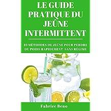 JEÛNE INTERMITTENT : LE GUIDE PRATIQUE DU JEÛNE INTERMITTENT (Intermittent Fasting): 10 MÉTHODES DE JEÛNE POUR PERDRE DU POIDS RAPIDEMENT SANS RÉGIME (French Edition)