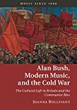 Alan Bush, Modern Music, and the Cold War: The Cultural Left in Britain and the Communist Bloc (Music since 1900)