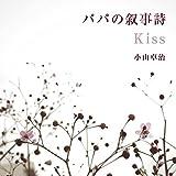 小山卓治|パパの叙事詩 / Kiss