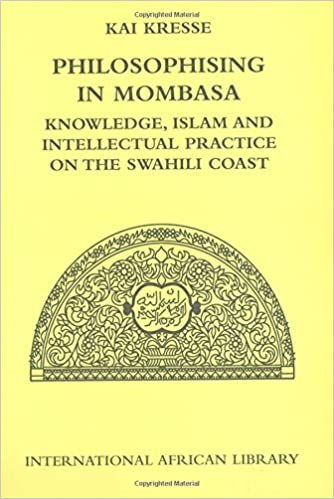 Philosophising in Mombasa: Knowledge, Islam and Intellectual Practice on the Swahili Coast (International African Library EUP) 1st Edition