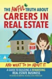 The Awful Truth About Careers in Real Estate and What To Do About IT: A Guide To Building a Rewarding Real Estate Business