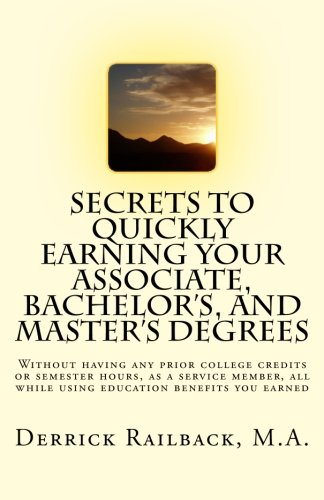Secrets to quickly earning your associate, bachelor's, and master's degrees: Without having any prior college credits or semester hours, as a service ... all while using education benefits you earned
