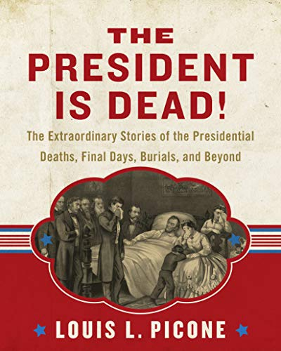 (The President Is Dead!: The Extraordinary Stories of the Presidential Deaths, Final Days, Burials, and Beyond)