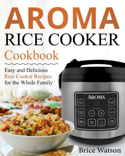 Aroma Rice Cooker Cookbook by Brice Watson