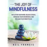 The Joy of Mindfulness: Declutter Your Mind, Relieve Stress, Increase Your Awareness, and Reclaim Your Inner Peace