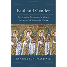 Paul and Gender: Reclaiming the Apostle's Vision forMen and Women in Christ