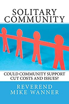 Solitary Community: Could Community Support Cut Costs and Issues? by [Wanner, Reverend Mike]