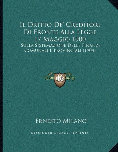 Download Il Dritto De' Creditori Di Fronte Alla Legge 17 Maggio 1900: Sulla Sistemazione Delle Finanze Comunali E Provinciali (1904) (Italian Edition) pdf