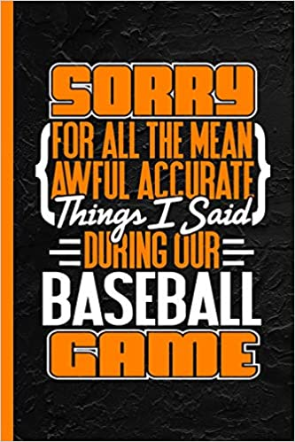 Sorry For All The Mean Awful Accurate Things I Said During Our Baseball Game: Notebook & Journal Or Diary, Date Line Ruled Paper PDF Descargar Gratis