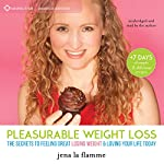 Pleasurable Weight Loss: The Secrets to Feeling Great, Losing Weight, and Loving Your Life Today | Jena la Flamme