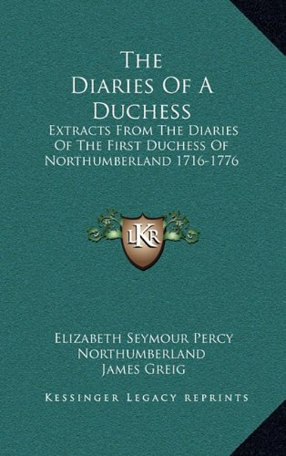 The Diaries Of A Duchess: Extracts From The Diaries Of The First Duchess Of Northumberland 1716-1776
