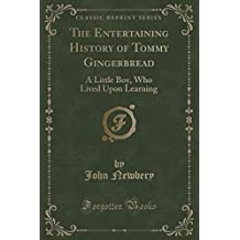 The Entertaining History of Tommy Gingerbread: A Little Boy, Who Lived Upon Learning (Classic Reprint)