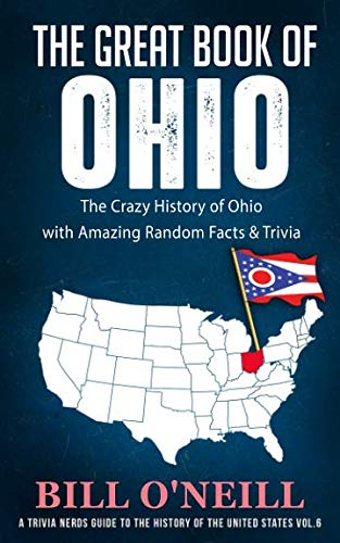 The Great Book of Ohio: The Crazy History of Ohio with Amazing Random Facts & Trivia (A Trivia Nerds Guide to the History of the United States)