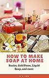 How to Make Soap At Home: Basics, Cold Press, Liquid Soap, and more (How to Make Homemade Soap Natural Soap Making Book 1)
