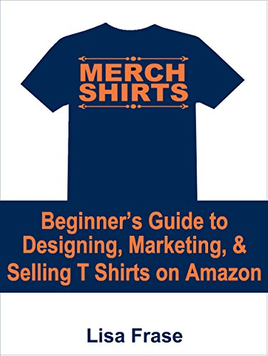 Merch Shirts: The Beginner's Guide to Designing, Marketing, & Selling T-Shirts on Amazon