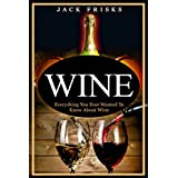 Wine: Everything You Ever Wanted to Know About Wine