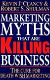 Marketing Myths That Are Killing Business: The Cure for Death Wish Marketing