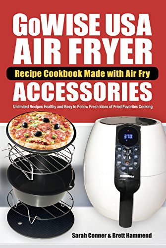 GoWise USA Air Fryer Recipe Cookbook Made with Air Fry Accessoreries: Unlimited Recipes Healthy and Easy to Follow Fresh Ideas of Fried Favorites Cooking (Air Fryer Accessories Recipe Cookbook 1) by Sarah Conner, Brett Hammend