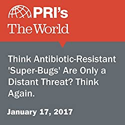Think Antibiotic-Resistant 'Super-Bugs' Are Only a Distant Threat? Think Again.